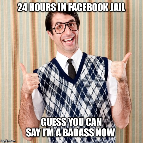 Dorky dad | 24 HOURS IN FACEBOOK JAIL GUESS YOU CAN SAY I'M A BADASS NOW | image tagged in dorky dad,facebook,facebook jail,facebook prison,funny meme,facebook problems | made w/ Imgflip meme maker
