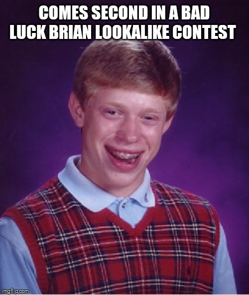 Bad Luck Brian Meme | COMES SECOND IN A BAD LUCK BRIAN LOOKALIKE CONTEST | image tagged in memes,bad luck brian | made w/ Imgflip meme maker