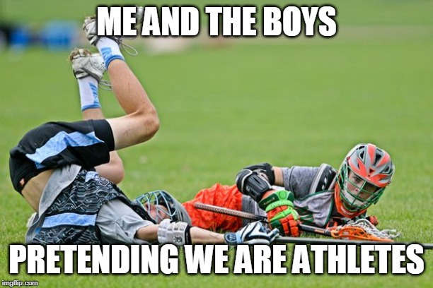 Me and the Boys Have to Play Make-Believe Sports to Feel Good About Our Athletic Prowess | ME AND THE BOYS PRETENDING WE ARE ATHLETES | image tagged in lacrosse,me and the boys,me and the boys week,losers | made w/ Imgflip meme maker