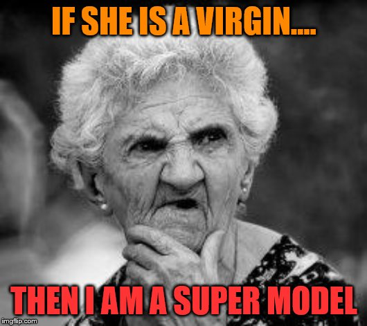 So she is not a virgin then? | IF SHE IS A VIRGIN.... THEN I AM A SUPER MODEL | image tagged in confused old lady,virginity | made w/ Imgflip meme maker