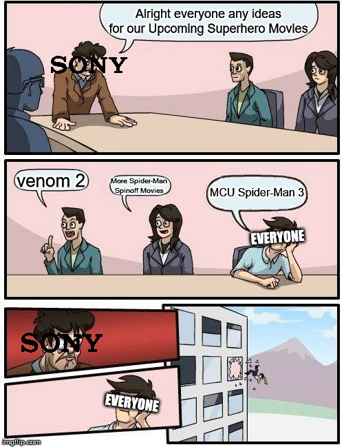Sony Boardroom Meeting Suggestion | Alright everyone any ideas for our Upcoming Superhero Movies venom 2 More Spider-Man Spinoff Movies MCU Spider-Man 3 EVERYONE EVERYONE | image tagged in memes,boardroom meeting suggestion,spiderman,sony,marvel | made w/ Imgflip meme maker