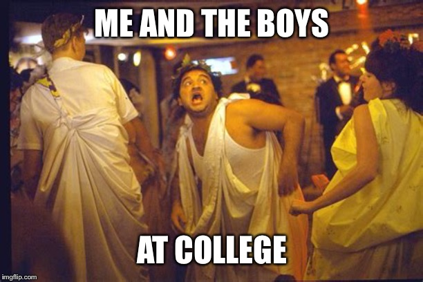 Me and the boys week! A CravenMoordik and Nixie.Knox event! (Aug. 19-25) | ME AND THE BOYS AT COLLEGE | image tagged in animal house,me and the boys week,toga party,college life | made w/ Imgflip meme maker