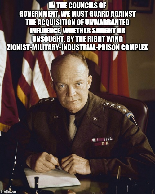 Eisenhower | IN THE COUNCILS OF GOVERNMENT, WE MUST GUARD AGAINST THE ACQUISITION OF UNWARRANTED INFLUENCE, WHETHER SOUGHT OR UNSOUGHT, BY THE RIGHT WING | image tagged in eisenhower | made w/ Imgflip meme maker