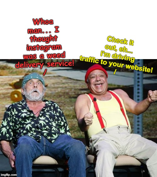Me and the boys hanging out on social media with Cheech & Chong | Whoa man... I thought instagram was a weed delivery service! / Check it out, eh... I'm driving traffic to your website! / | image tagged in cheech and chong,instagram,driving,social media,memes | made w/ Imgflip meme maker