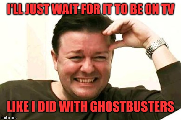 Laughing Ricky Gervais | I'LL JUST WAIT FOR IT TO BE ON TV LIKE I DID WITH GHOSTBUSTERS | image tagged in laughing ricky gervais | made w/ Imgflip meme maker