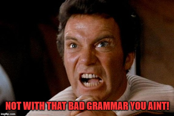 Star Trek Kirk Khan | NOT WITH THAT BAD GRAMMAR YOU AINT! | image tagged in star trek kirk khan | made w/ Imgflip meme maker