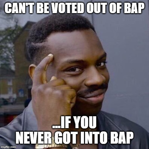 Thinking Black Guy |  CAN'T BE VOTED OUT OF BAP; ...IF YOU NEVER GOT INTO BAP | image tagged in thinking black guy | made w/ Imgflip meme maker