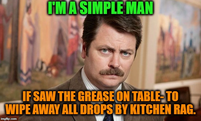 -Clean up lord. | I'M A SIMPLE MAN IF SAW THE GREASE ON TABLE- TO WIPE AWAY ALL DROPS BY KITCHEN RAG. | image tagged in i'm a simple man,grease,table flip,wipeout,don't drop the soap,clothes | made w/ Imgflip meme maker