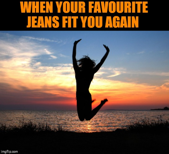 Sometimes it's the little things that can make your day | WHEN YOUR FAVOURITE JEANS FIT YOU AGAIN | image tagged in jumping for joy | made w/ Imgflip meme maker