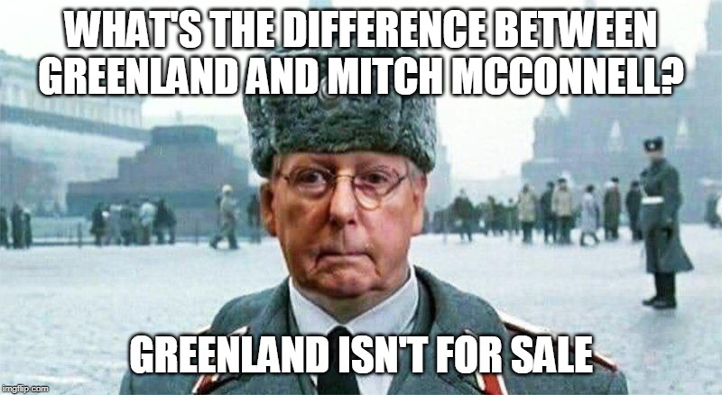 Moscow Mitch | WHAT'S THE DIFFERENCE BETWEEN GREENLAND AND MITCH MCCONNELL? GREENLAND ISN'T FOR SALE | image tagged in moscow mitch | made w/ Imgflip meme maker