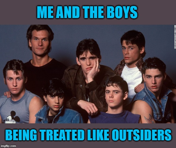 Me And The Boys Week - a Nixie.Knox and CravenMoordik event (Aug 19-25) | ME AND THE BOYS BEING TREATED LIKE OUTSIDERS | image tagged in the outsiders,memes,me and the boys week,funny,me and the boys,classic movies | made w/ Imgflip meme maker