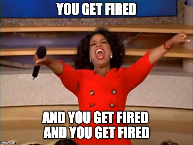 Oprah you get a.... | YOU GET FIRED AND YOU GET FIRED  AND YOU GET FIRED | image tagged in oprah you get a | made w/ Imgflip meme maker