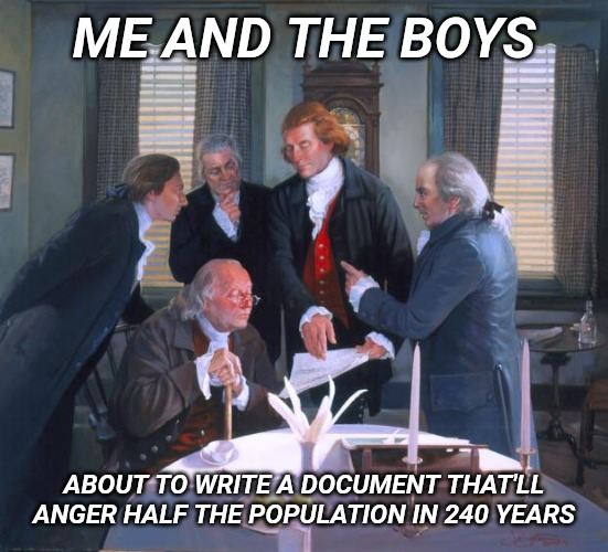 Me and the boys week. |  ME AND THE BOYS; ABOUT TO WRITE A DOCUMENT THAT'LL ANGER HALF THE POPULATION IN 240 YEARS | image tagged in founding fathers,me and the boys week | made w/ Imgflip meme maker