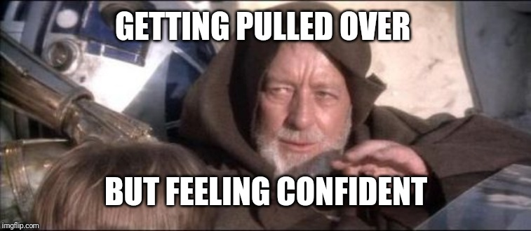These Aren't The Droids You Were Looking For |  GETTING PULLED OVER; BUT FEELING CONFIDENT | image tagged in memes,these arent the droids you were looking for | made w/ Imgflip meme maker