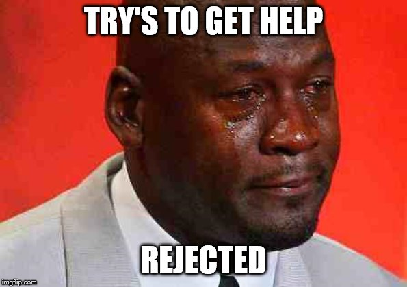 crying michael jordan | TRY'S TO GET HELP REJECTED | image tagged in crying michael jordan | made w/ Imgflip meme maker