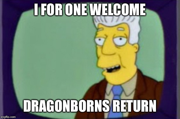 Simpsons I for one Welcome | I FOR ONE WELCOME DRAGONBORNS RETURN | image tagged in simpsons i for one welcome | made w/ Imgflip meme maker