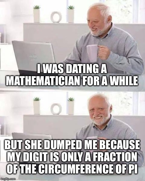 Hide the Pain Harold | I WAS DATING A MATHEMATICIAN FOR A WHILE BUT SHE DUMPED ME BECAUSE MY DIGIT IS ONLY A FRACTION OF THE CIRCUMFERENCE OF PI | image tagged in memes,hide the pain harold,mathematics,algebra,smart girls,funny | made w/ Imgflip meme maker