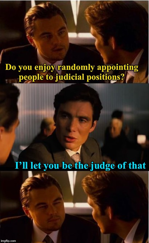 Bad puns? Guilty as charged | Do you enjoy randomly appointing people to judicial positions? I'll let you be the judge of that | image tagged in memes,inception,judge judy,judge dredd,judgemental,dont judge me | made w/ Imgflip meme maker