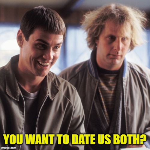 Dumb and Dumber | YOU WANT TO DATE US BOTH? | image tagged in dumb and dumber | made w/ Imgflip meme maker