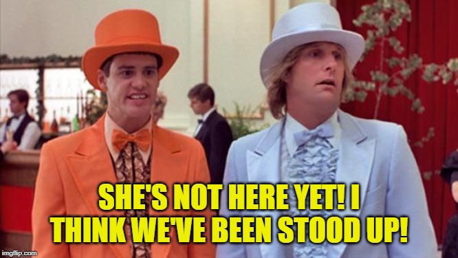 dumb and dumber | SHE'S NOT HERE YET! I THINK WE'VE BEEN STOOD UP! | image tagged in dumb and dumber | made w/ Imgflip meme maker