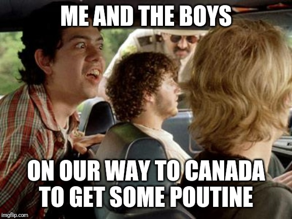 Fries and gravy sir |  ME AND THE BOYS; ON OUR WAY TO CANADA TO GET SOME POUTINE | image tagged in me and the boys week,me and the boys,super troopers,stoned,stoner | made w/ Imgflip meme maker