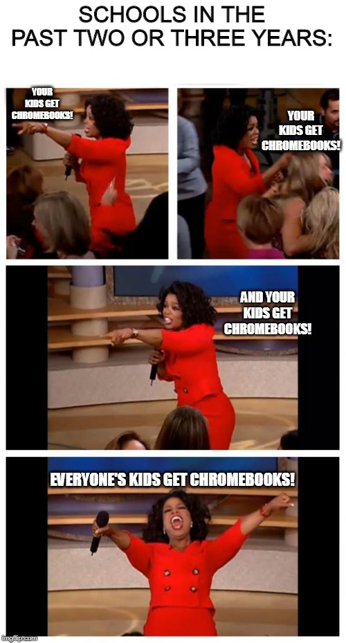 ... I don't think I like that they're doing this anymore... |  SCHOOLS IN THE PAST TWO OR THREE YEARS:; YOUR KIDS GET CHROMEBOOKS! YOUR KIDS GET CHROMEBOOKS! AND YOUR KIDS GET CHROMEBOOKS! EVERYONE'S KIDS GET CHROMEBOOKS! | image tagged in oprah,school,chromebook | made w/ Imgflip meme maker