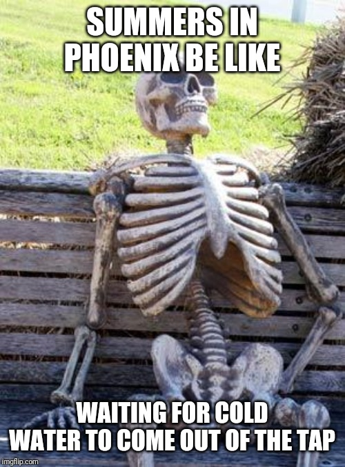 Waiting Skeleton | SUMMERS IN PHOENIX BE LIKE WAITING FOR COLD WATER TO COME OUT OF THE TAP | image tagged in memes,waiting skeleton | made w/ Imgflip meme maker