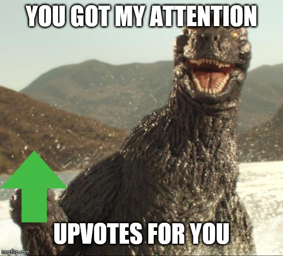 Godzilla approved | YOU GOT MY ATTENTION UPVOTES FOR YOU | image tagged in godzilla approved | made w/ Imgflip meme maker