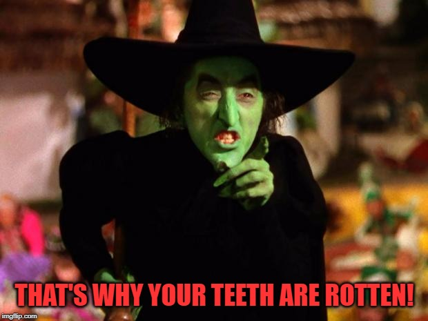 wicked witch  | THAT'S WHY YOUR TEETH ARE ROTTEN! | image tagged in wicked witch | made w/ Imgflip meme maker