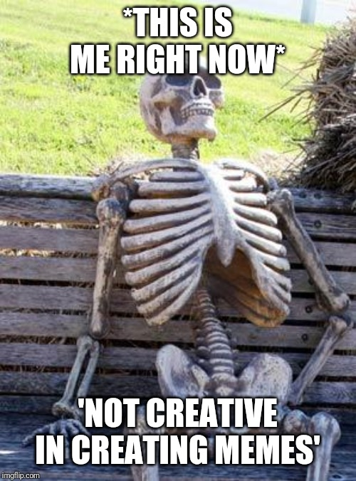 Dead |  *THIS IS ME RIGHT NOW*; 'NOT CREATIVE IN CREATING MEMES' | image tagged in memes,waiting skeleton,broke,dead | made w/ Imgflip meme maker