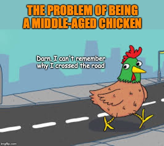 Chicken Joke |  THE PROBLEM OF BEING A MIDDLE-AGED CHICKEN; Darn. I can't remember why I crossed the road | image tagged in why the chicken cross the road,middle age | made w/ Imgflip meme maker