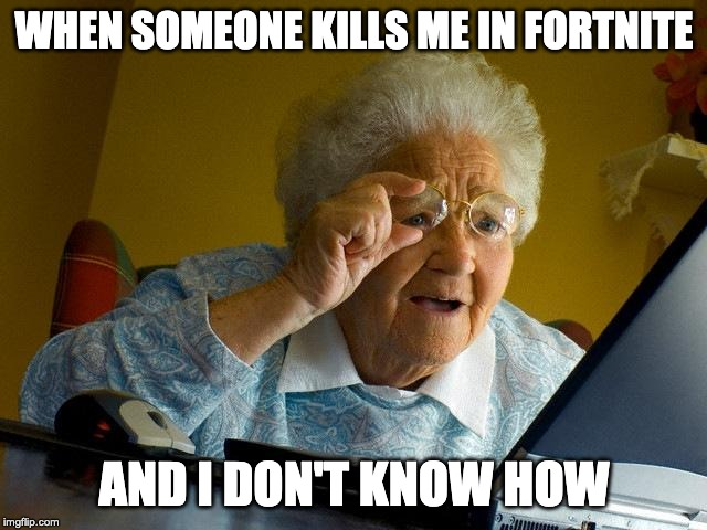 Grandma Finds The Internet |  WHEN SOMEONE KILLS ME IN FORTNITE; AND I DON'T KNOW HOW | image tagged in memes,grandma finds the internet | made w/ Imgflip meme maker