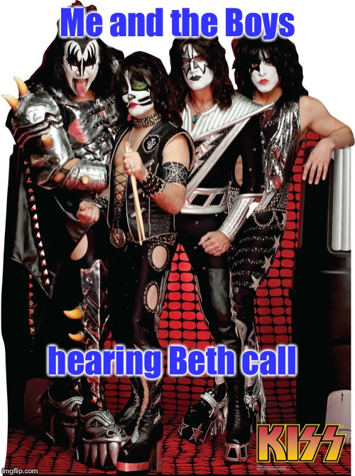 But we can't come home right now | Me and the Boys hearing Beth call | image tagged in me and the boys,kiss,beth,call,rock and roll,monster ballad | made w/ Imgflip meme maker