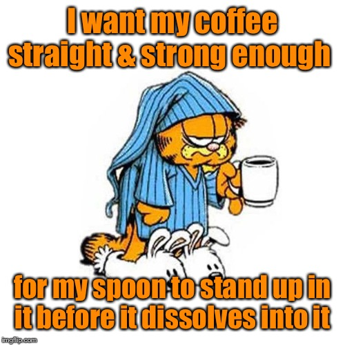 garfield-coffee | I want my coffee straight & strong enough for my spoon to stand up in it before it dissolves into it | image tagged in garfield-coffee | made w/ Imgflip meme maker
