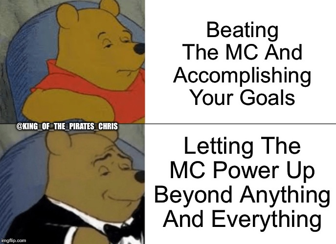 Tuxedo Winnie The Pooh Meme | Beating The MC And Accomplishing Your Goals Letting The MC Power Up Beyond Anything And Everything @KING_OF_THE_PIRATES_CHRIS | image tagged in memes,tuxedo winnie the pooh | made w/ Imgflip meme maker