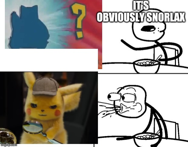 IT'S OBVIOUSLY SNORLAX | image tagged in cereal guy spitting | made w/ Imgflip meme maker