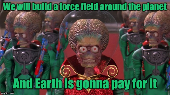 When Mars found out we are planning to colonize the planet |  We will build a force field around the planet; And Earth is gonna pay for it | image tagged in mars attacks,build a wall | made w/ Imgflip meme maker