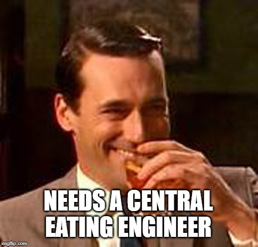 NEEDS A CENTRAL EATING ENGINEER | image tagged in jon hamm mad men | made w/ Imgflip meme maker