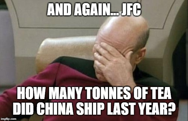 Captain Picard Facepalm Meme | AND AGAIN... JFC HOW MANY TONNES OF TEA DID CHINA SHIP LAST YEAR? | image tagged in memes,captain picard facepalm | made w/ Imgflip meme maker