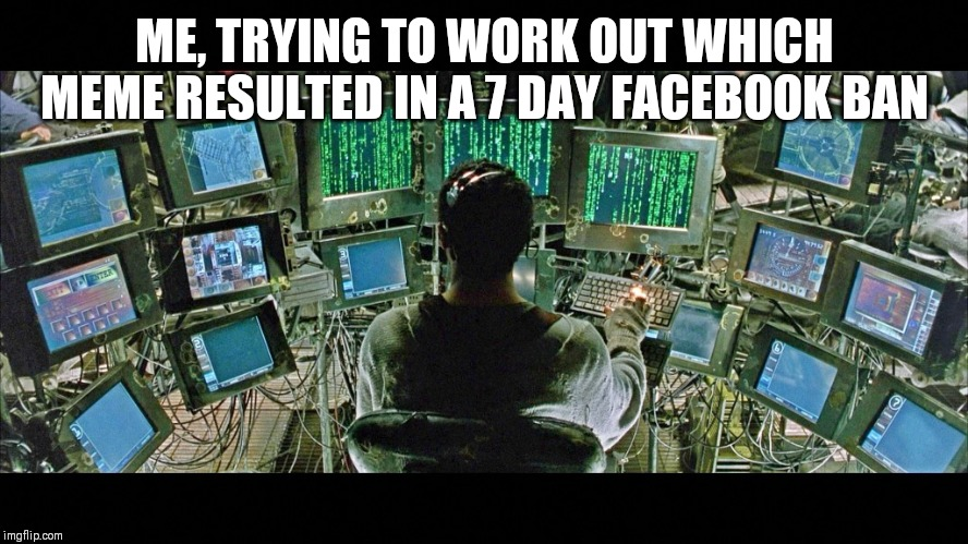 matrix monitors | ME, TRYING TO WORK OUT WHICH MEME RESULTED IN A 7 DAY FACEBOOK BAN | image tagged in matrix monitors | made w/ Imgflip meme maker
