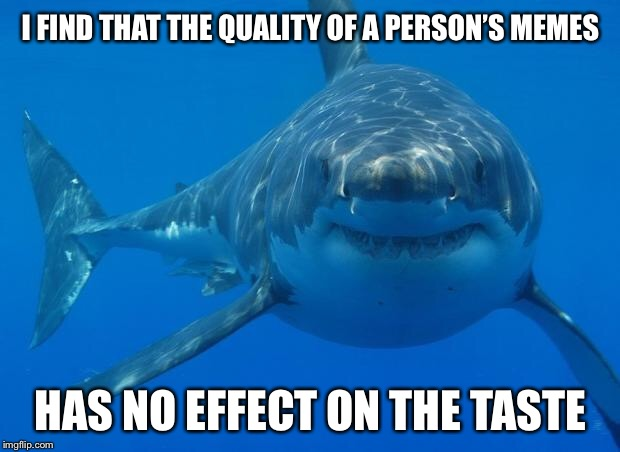 Straight White Shark | I FIND THAT THE QUALITY OF A PERSON'S MEMES HAS NO EFFECT ON THE TASTE | image tagged in straight white shark,memes,funny | made w/ Imgflip meme maker
