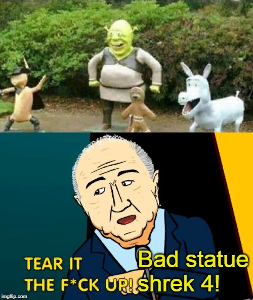 what you did build bad statue shrek 4?! | Bad statue shrek 4! | image tagged in tear it the fuck up,shrek,funny,memes,nixieknox,cursed image | made w/ Imgflip meme maker