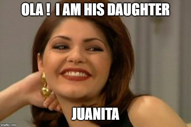 OLA !  I AM HIS DAUGHTER JUANITA | image tagged in blank in spanish | made w/ Imgflip meme maker