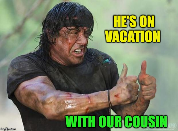 Thumbs Up Rambo | HE'S ON VACATION WITH OUR COUSIN | image tagged in thumbs up rambo | made w/ Imgflip meme maker