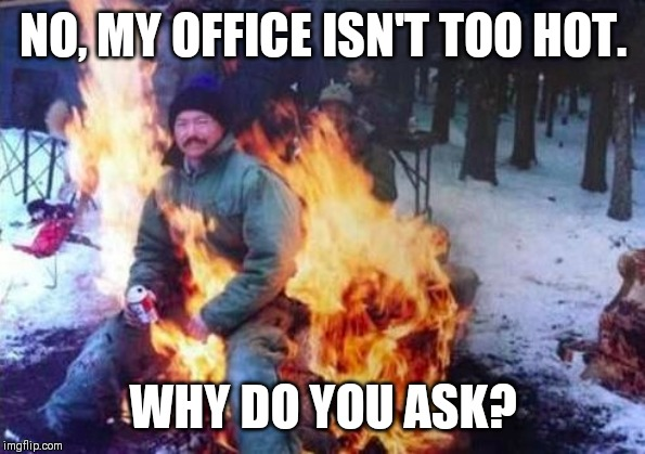 LIGAF Meme | NO, MY OFFICE ISN'T TOO HOT. WHY DO YOU ASK? | image tagged in memes,ligaf | made w/ Imgflip meme maker