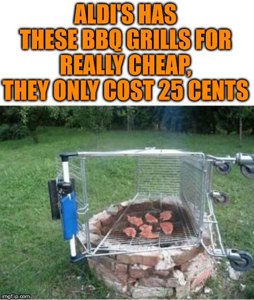 They have 100's of them outside the store. | ALDI'S HAS THESE BBQ GRILLS FOR REALLY CHEAP, THEY ONLY COST 25 CENTS | image tagged in cheap,bbq grill on fire,thinking meme | made w/ Imgflip meme maker