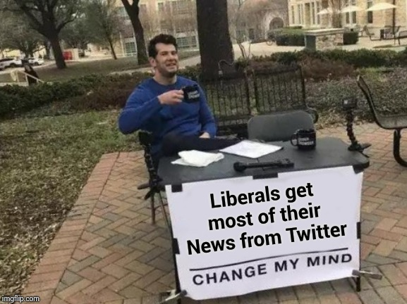 If it's on the internet it must be true | Liberals get most of their News from Twitter | image tagged in memes,change my mind,twitter birds says,robots,thinking,propaganda | made w/ Imgflip meme maker