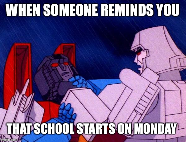 This is what I do | WHEN SOMEONE REMINDS YOU THAT SCHOOL STARTS ON MONDAY | image tagged in transformers megatron and starscream,middle school | made w/ Imgflip meme maker