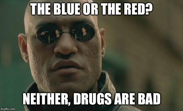 Matrix Morpheus |  THE BLUE OR THE RED? NEITHER, DRUGS ARE BAD | image tagged in memes,matrix morpheus | made w/ Imgflip meme maker