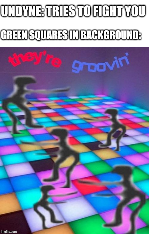 they're groovin |  UNDYNE: TRIES TO FIGHT YOU; GREEN SQUARES IN BACKGROUND: | image tagged in they're groovin | made w/ Imgflip meme maker